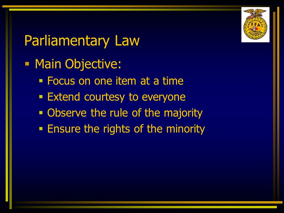 Parliamentary Law Main Objective: Focus on one item at a time Extend courtesy to everyone Observe the rule of the majority Ensure the rights of the mi