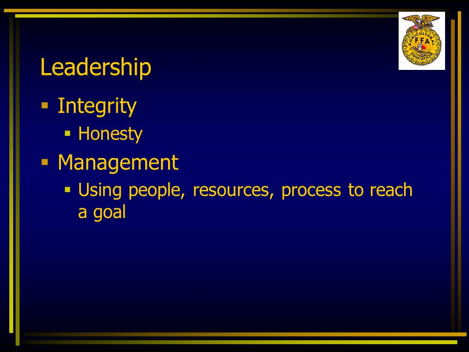 Leadership Integrity Honesty Management Using people, resources, process to reach a goal