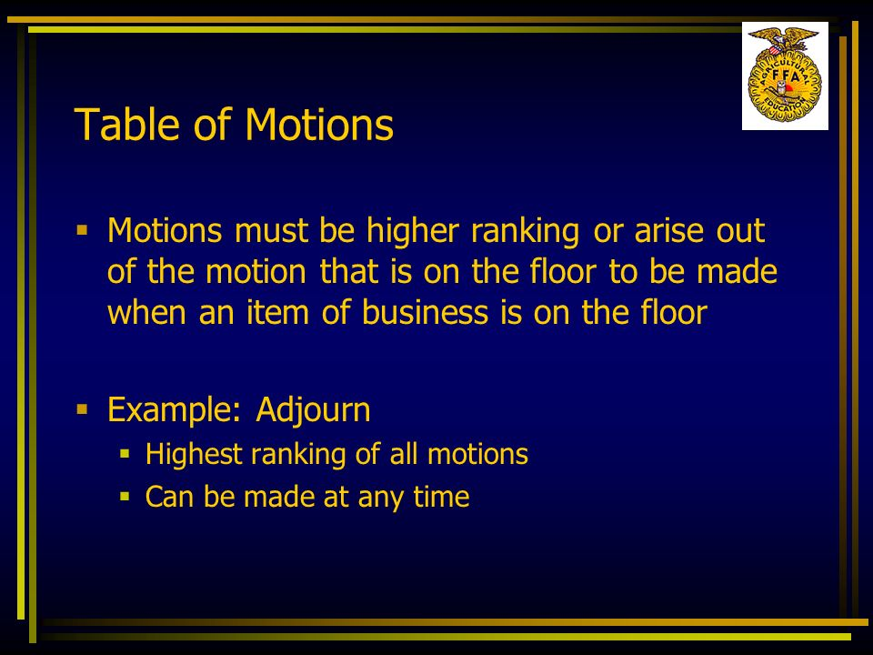 Table of Motions Motions must be higher ranking or arise out of the motion that is on the floor to be made when an item of business is on the floor Ex