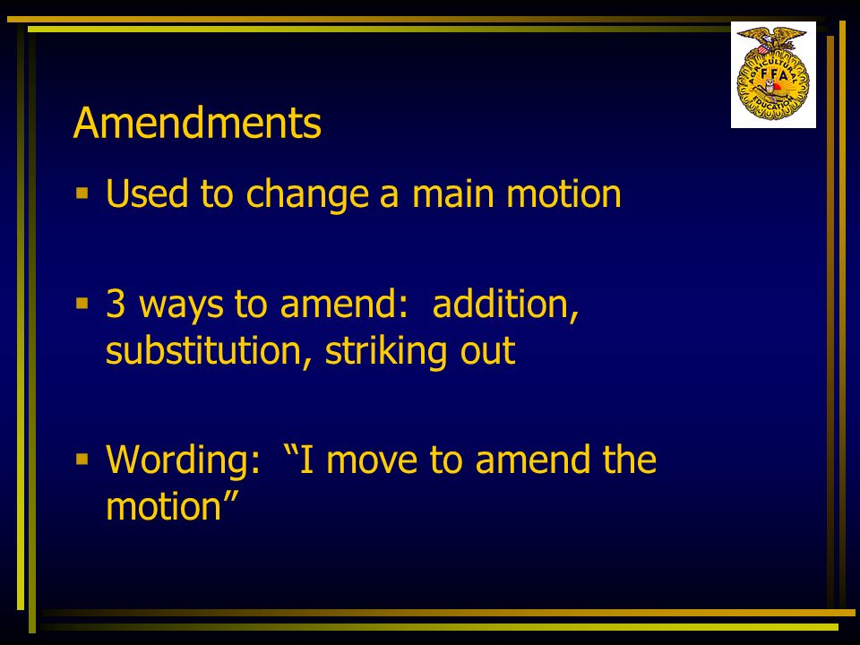 Amendments Used to change a main motion 3 ways to amend: addition, substitution, striking out Wording: I move to amend the motion