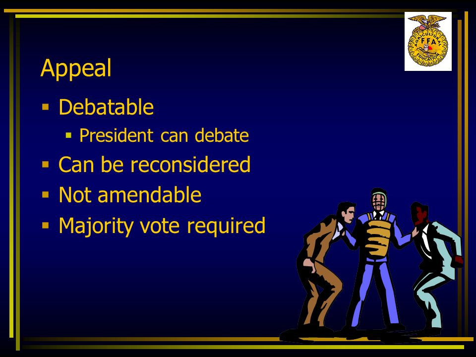 Appeal Debatable President can debate Can be reconsidered Not amendable Majority vote required
