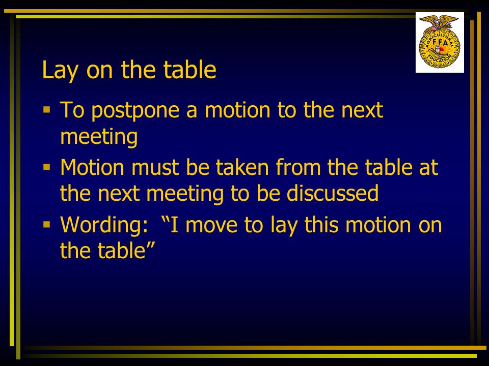 Lay on the table To postpone a motion to the next meeting Motion must be taken from the table at the next meeting to be discussed Wording: I move to l