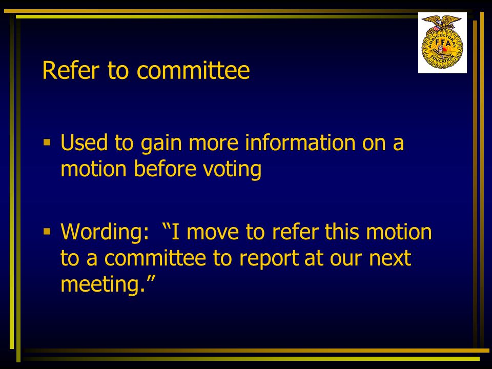 Refer to committee Used to gain more information on a motion before voting Wording: I move to refer this motion to a committee to report at our next m