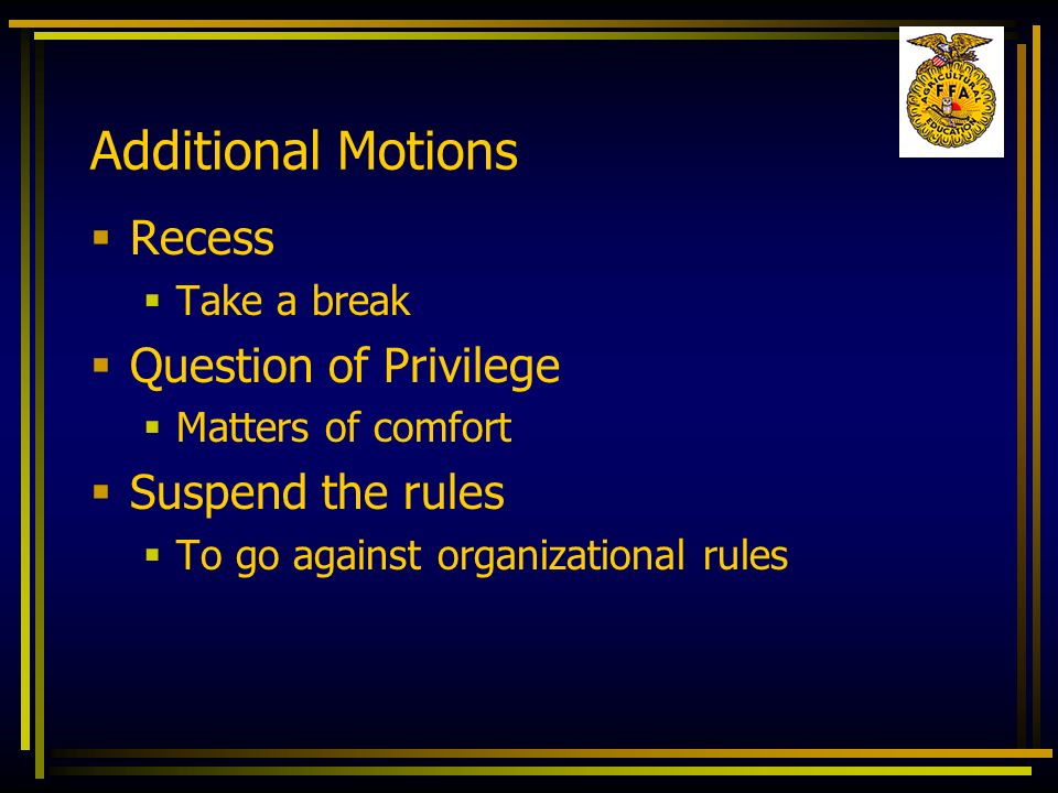 Additional Motions Recess Take a break Question of Privilege Matters of comfort Suspend the rules To go against organizational rules