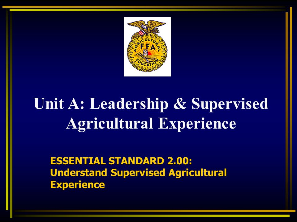 ESSENTIAL STANDARD 2.00: Understand Supervised Agricultural Experience Unit A: Leadership & Supervised Agricultural Experience