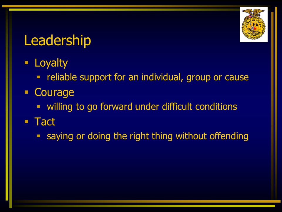 Leadership Loyalty reliable support for an individual, group or cause Courage willing to go forward under difficult conditions Tact saying or doing th