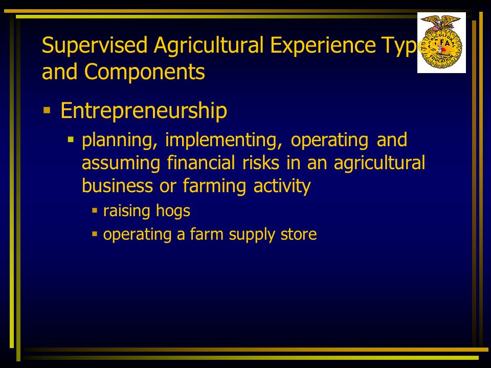 Supervised Agricultural Experience Types and Components Entrepreneurship planning, implementing, operating and assuming financial risks in an agricult