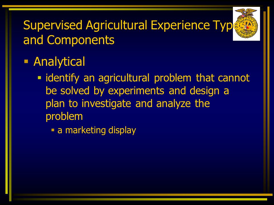 Supervised Agricultural Experience Types and Components Analytical identify an agricultural problem that cannot be solved by experiments and design a
