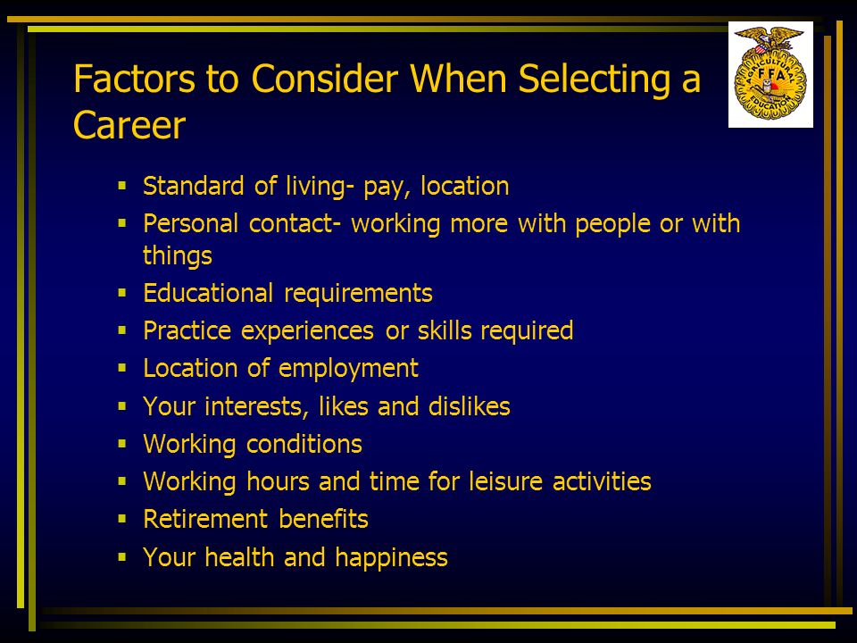 Factors to Consider When Selecting a Career Standard of living- pay, location Personal contact- working more with people or with things Educational re