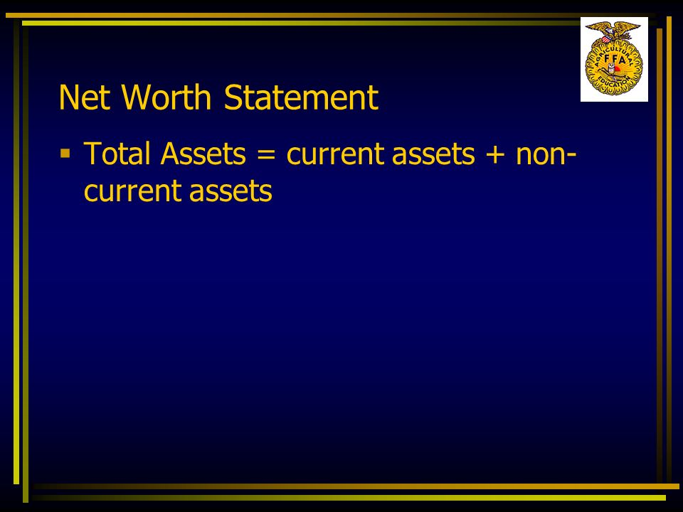 Net Worth Statement Total Assets = current assets + non- current assets