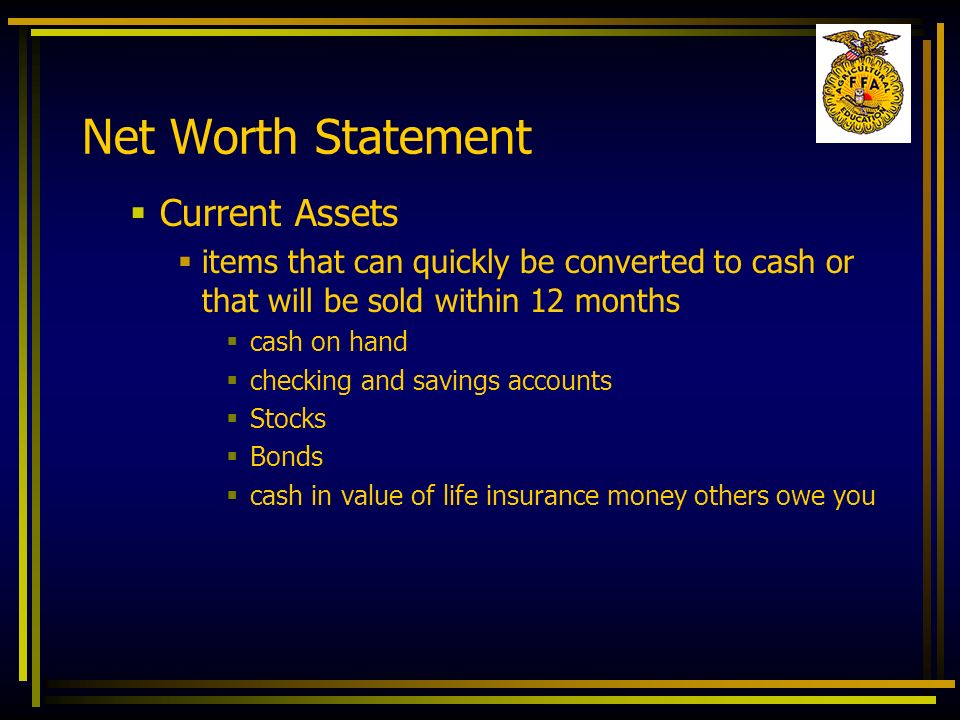 Net Worth Statement Current Assets items that can quickly be converted to cash or that will be sold within 12 months cash on hand checking and savings