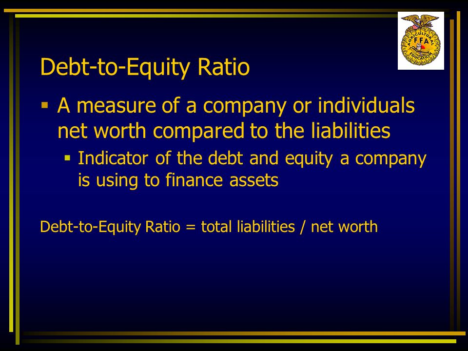 Debt-to-Equity Ratio A measure of a company or individuals net worth compared to the liabilities Indicator of the debt and equity a company is using t