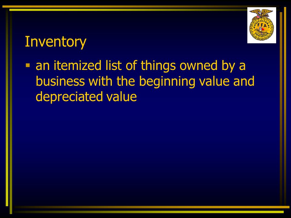Inventory an itemized list of things owned by a business with the beginning value and depreciated value