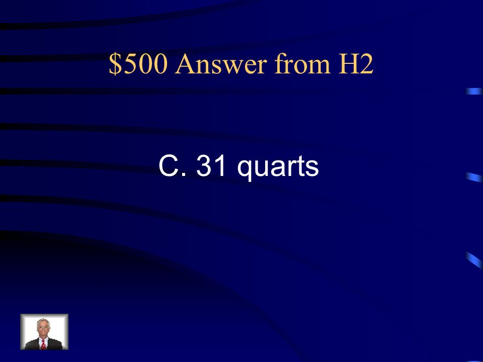 $500 Question from H2 Kim had a bucket that holds 30 liters of water. About how many quarts is this? A.12 quarts B. 24 quarts C. 31 quarts D. 98 Quart