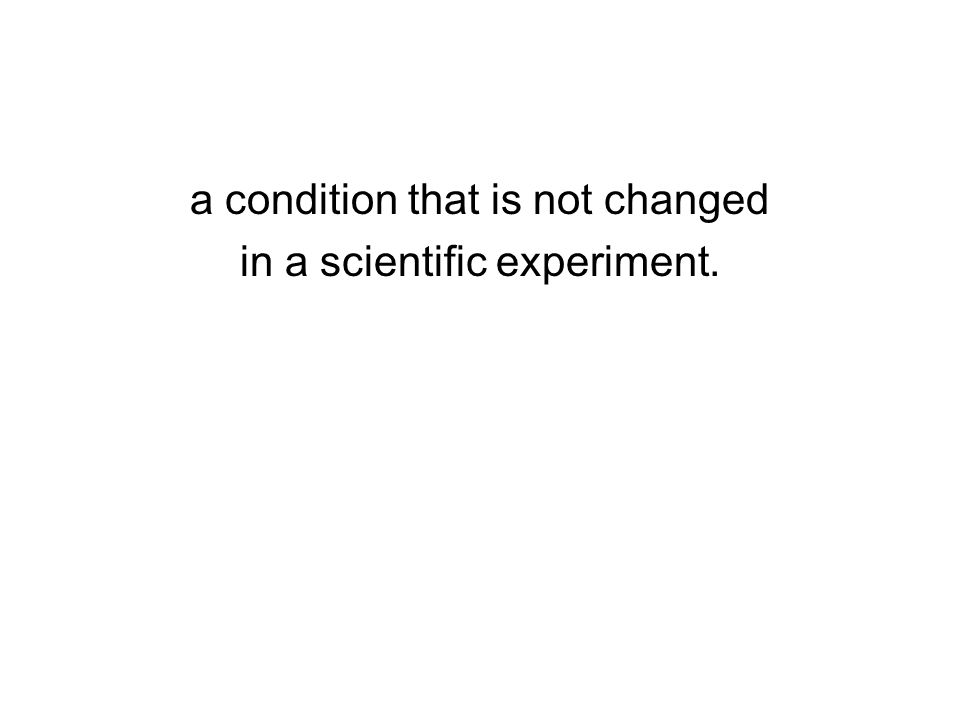 a condition that is not changed in a scientific experiment.