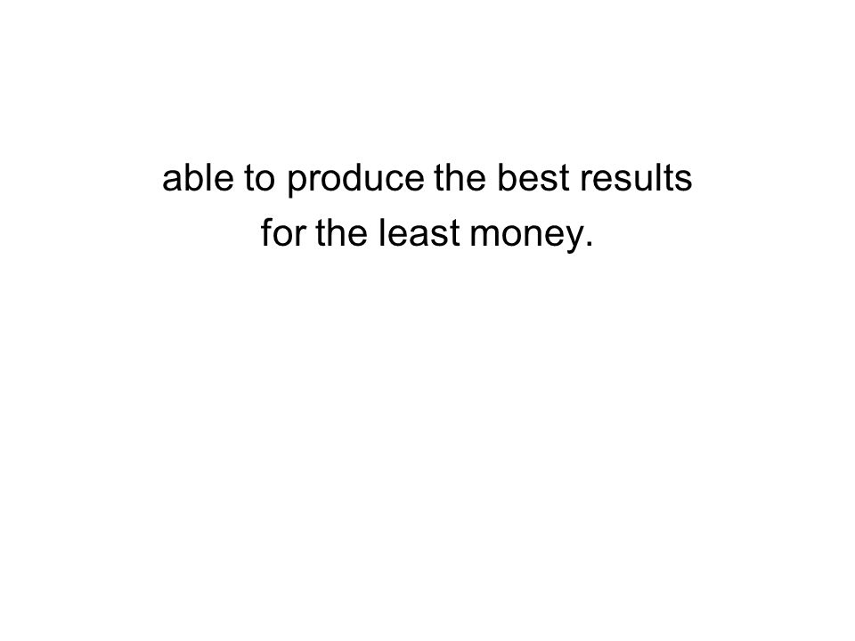able to produce the best results for the least money.