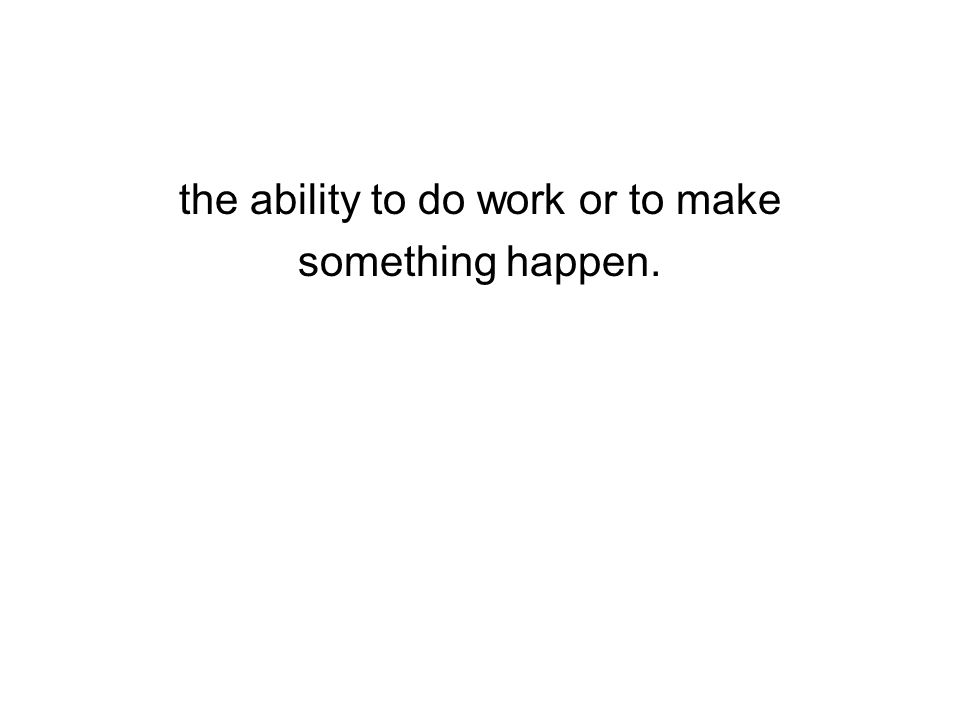 the ability to do work or to make something happen.