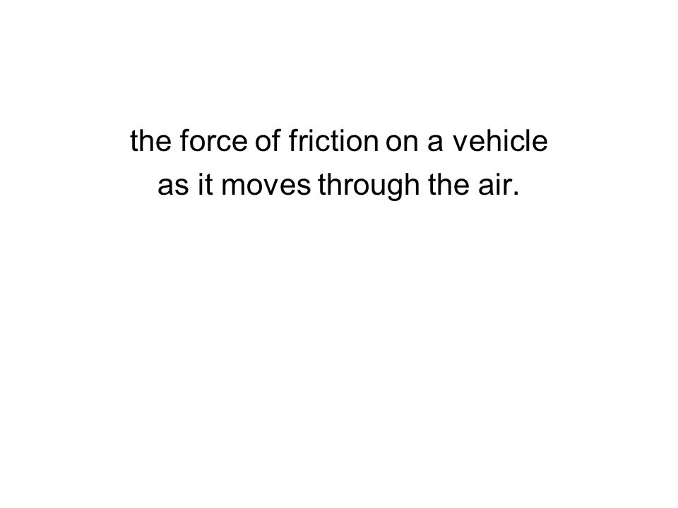 the force of friction on a vehicle as it moves through the air.