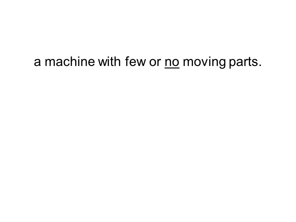 a machine with few or no moving parts.