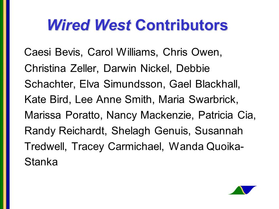 Wired West Contributors Caesi Bevis, Carol Williams, Chris Owen, Christina Zeller, Darwin Nickel, Debbie Schachter, Elva Simundsson, Gael Blackhall, Kate Bird, Lee Anne Smith, Maria Swarbrick, Marissa Poratto, Nancy Mackenzie, Patricia Cia, Randy Reichardt, Shelagh Genuis, Susannah Tredwell, Tracey Carmichael, Wanda Quoika- Stanka