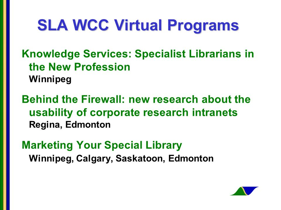 SLA WCC Virtual Programs Knowledge Services: Specialist Librarians in the New Profession Winnipeg Behind the Firewall: new research about the usability of corporate research intranets Regina, Edmonton Marketing Your Special Library Winnipeg, Calgary, Saskatoon, Edmonton
