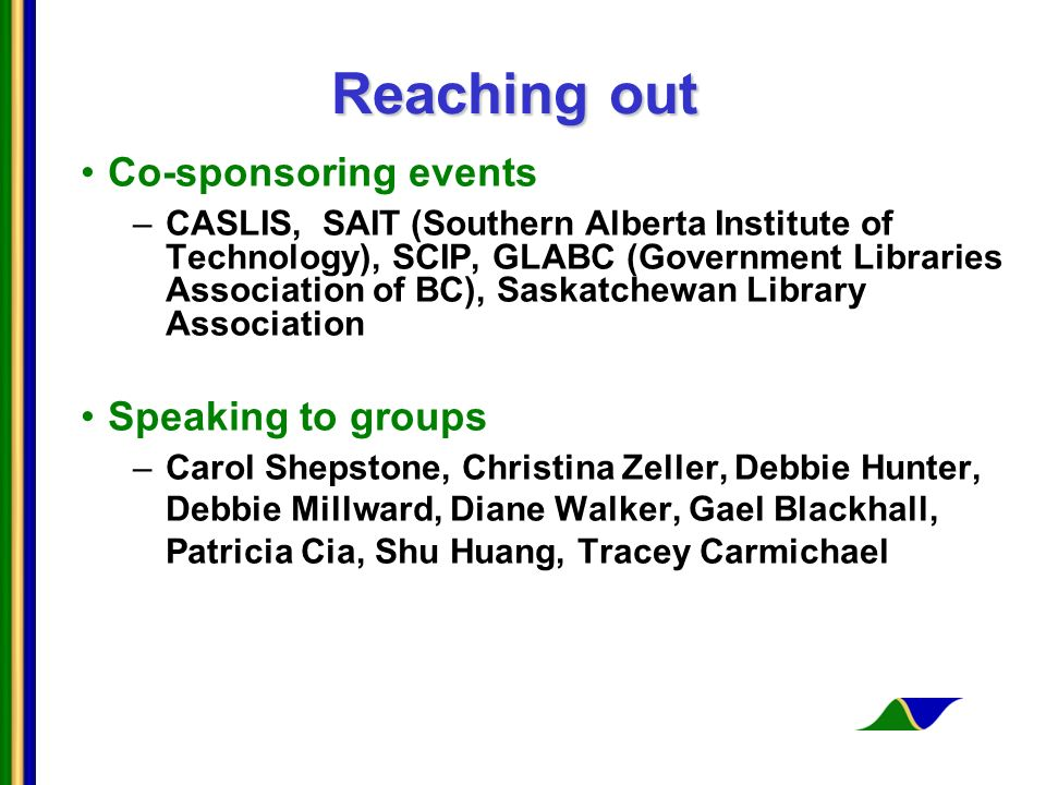 Reaching out Co-sponsoring events –CASLIS, SAIT (Southern Alberta Institute of Technology), SCIP, GLABC (Government Libraries Association of BC), Saskatchewan Library Association Speaking to groups –Carol Shepstone, Christina Zeller, Debbie Hunter, Debbie Millward, Diane Walker, Gael Blackhall, Patricia Cia, Shu Huang, Tracey Carmichael