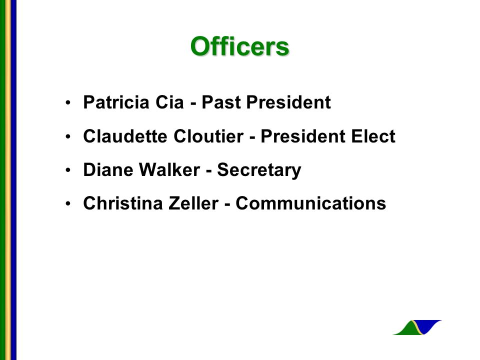 Officers Patricia Cia - Past President Claudette Cloutier - President Elect Diane Walker - Secretary Christina Zeller - Communications