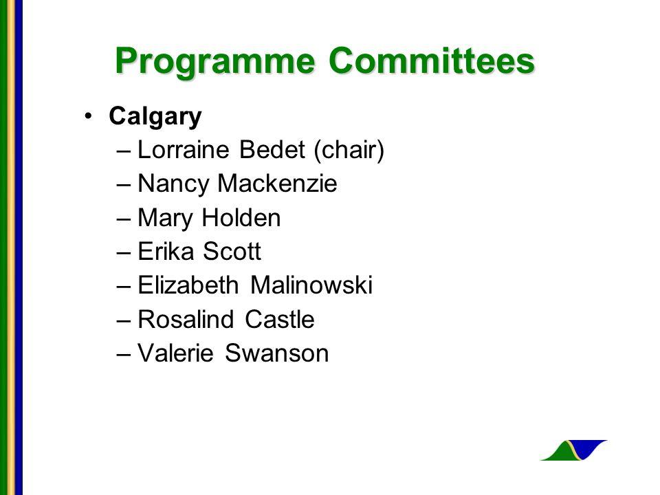 Programme Committees Calgary –Lorraine Bedet (chair) –Nancy Mackenzie –Mary Holden –Erika Scott –Elizabeth Malinowski –Rosalind Castle –Valerie Swanson