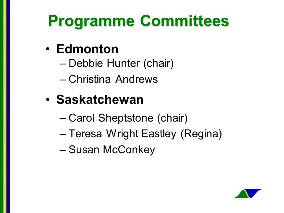 Programme Committees Edmonton –Debbie Hunter (chair) –Christina Andrews Saskatchewan –Carol Sheptstone (chair) –Teresa Wright Eastley (Regina) –Susan McConkey