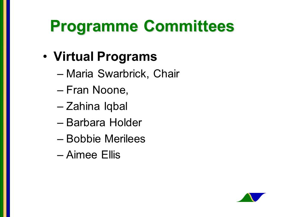 Programme Committees Virtual Programs –Maria Swarbrick, Chair –Fran Noone, –Zahina Iqbal –Barbara Holder –Bobbie Merilees –Aimee Ellis
