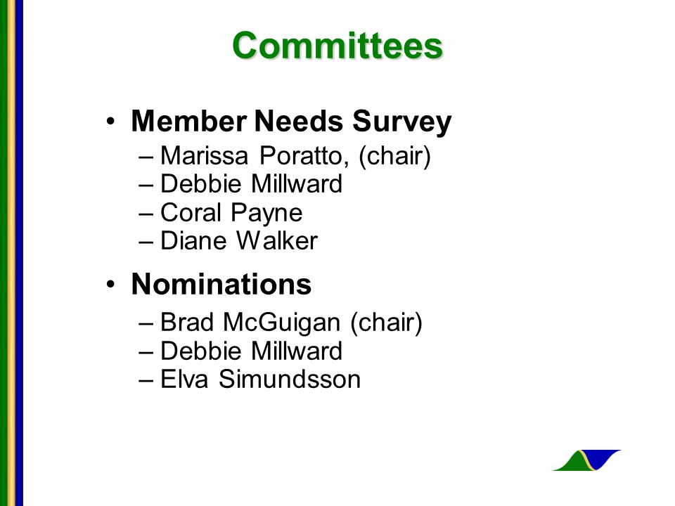 Committees Committees Member Needs Survey –Marissa Poratto, (chair) –Debbie Millward –Coral Payne –Diane Walker Nominations –Brad McGuigan (chair) –Debbie Millward –Elva Simundsson
