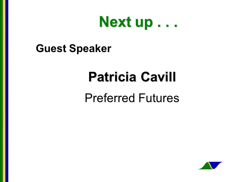 Next up... Next up... Guest Speaker Patricia Cavill Preferred Futures