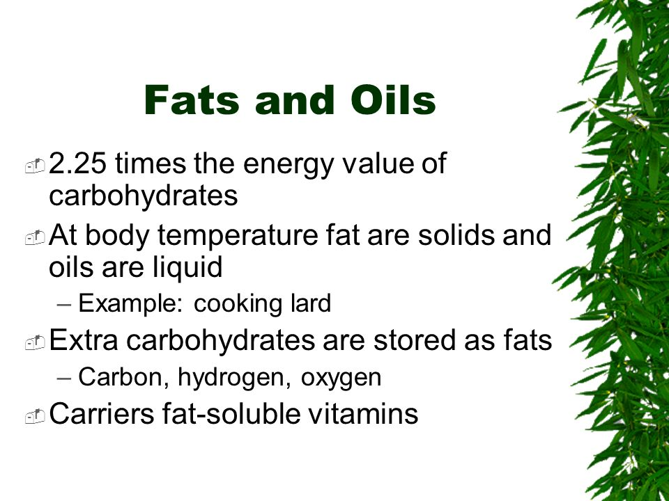 Fats and Oils 2.25 times the energy value of carbohydrates At body temperature fat are solids and oils are liquid –Example: cooking lard Extra carbohydrates are stored as fats –Carbon, hydrogen, oxygen Carriers fat-soluble vitamins