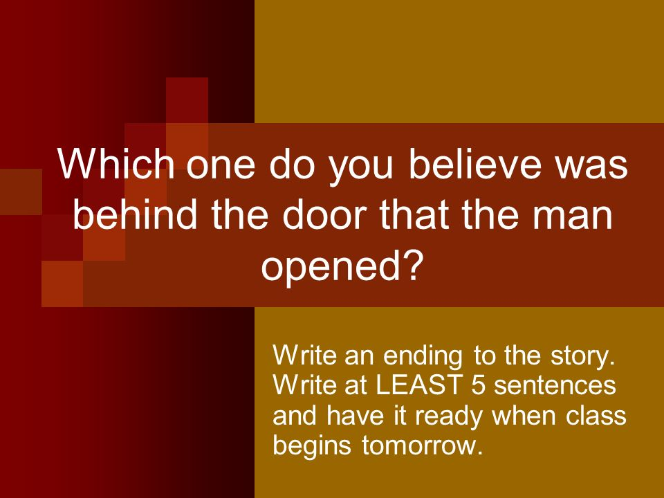 Which one do you believe was behind the door that the man opened? Write an ending to the story. Write at LEAST 5 sentences and have it ready when clas