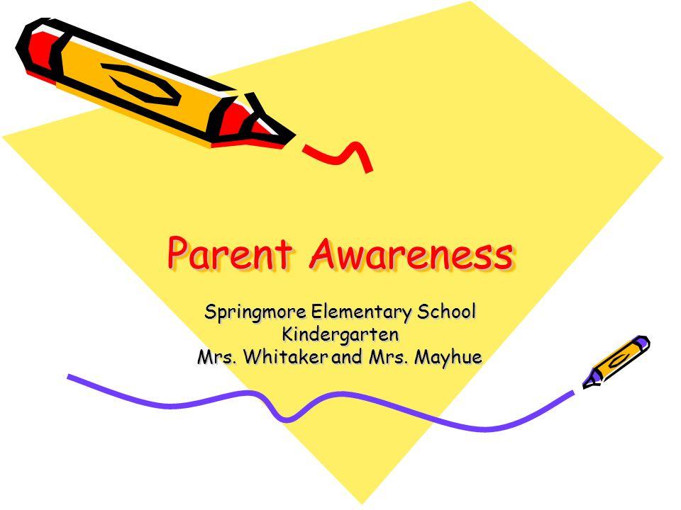 Parent Awareness Springmore Elementary School Kindergarten Mrs. Whitaker and Mrs. Mayhue