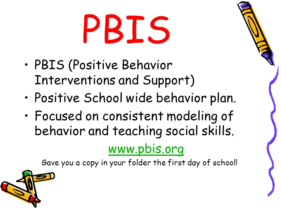 PBIS PBIS (Positive Behavior Interventions and Support) Positive School wide behavior plan. Focused on consistent modeling of behavior and teaching so