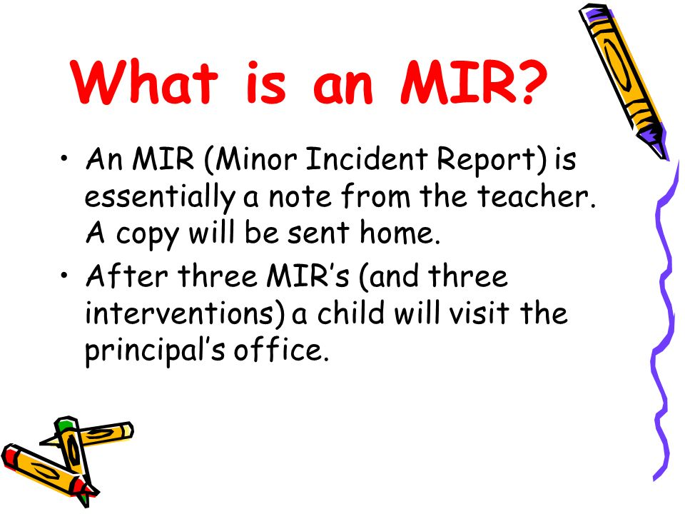 What is an MIR? An MIR (Minor Incident Report) is essentially a note from the teacher. A copy will be sent home. After three MIRs (and three intervent