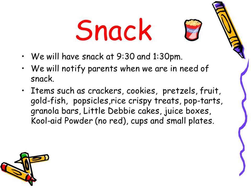Snack We will have snack at 9:30 and 1:30pm. We will notify parents when we are in need of snack. Items such as crackers, cookies, pretzels, fruit, go