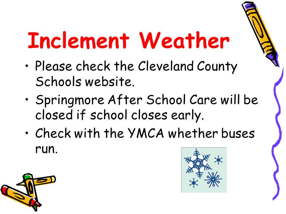Inclement Weather Please check the Cleveland County Schools website. Springmore After School Care will be closed if school closes early. Check with th