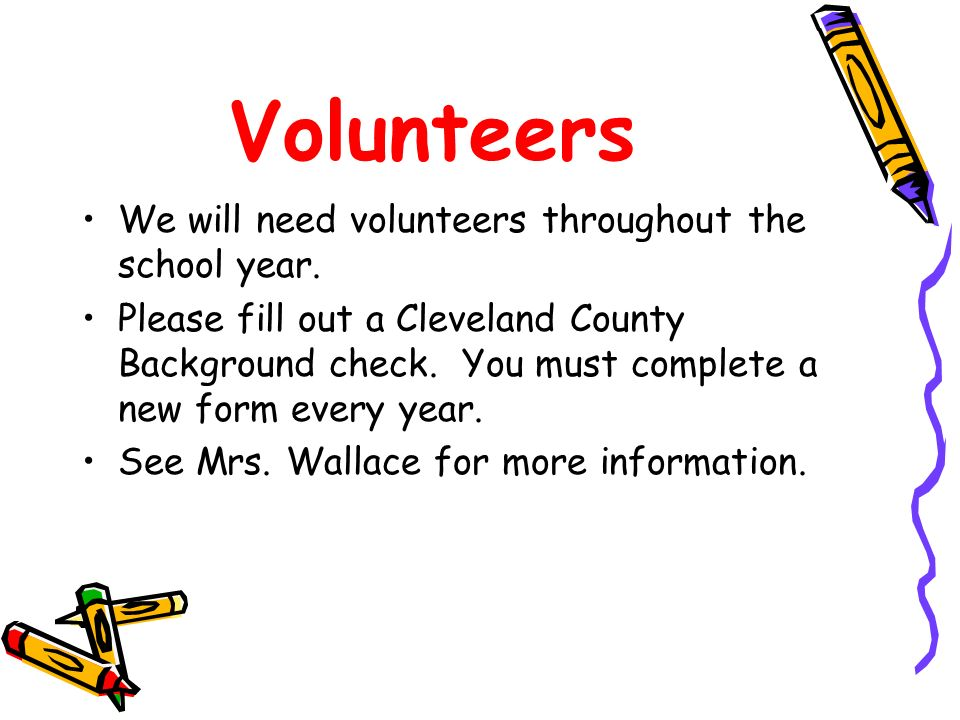 Volunteers We will need volunteers throughout the school year. Please fill out a Cleveland County Background check. You must complete a new form every