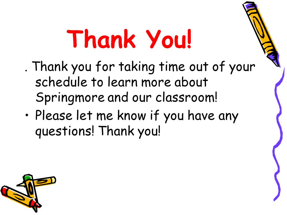 Thank You!. Thank you for taking time out of your schedule to learn more about Springmore and our classroom! Please let me know if you have any questi