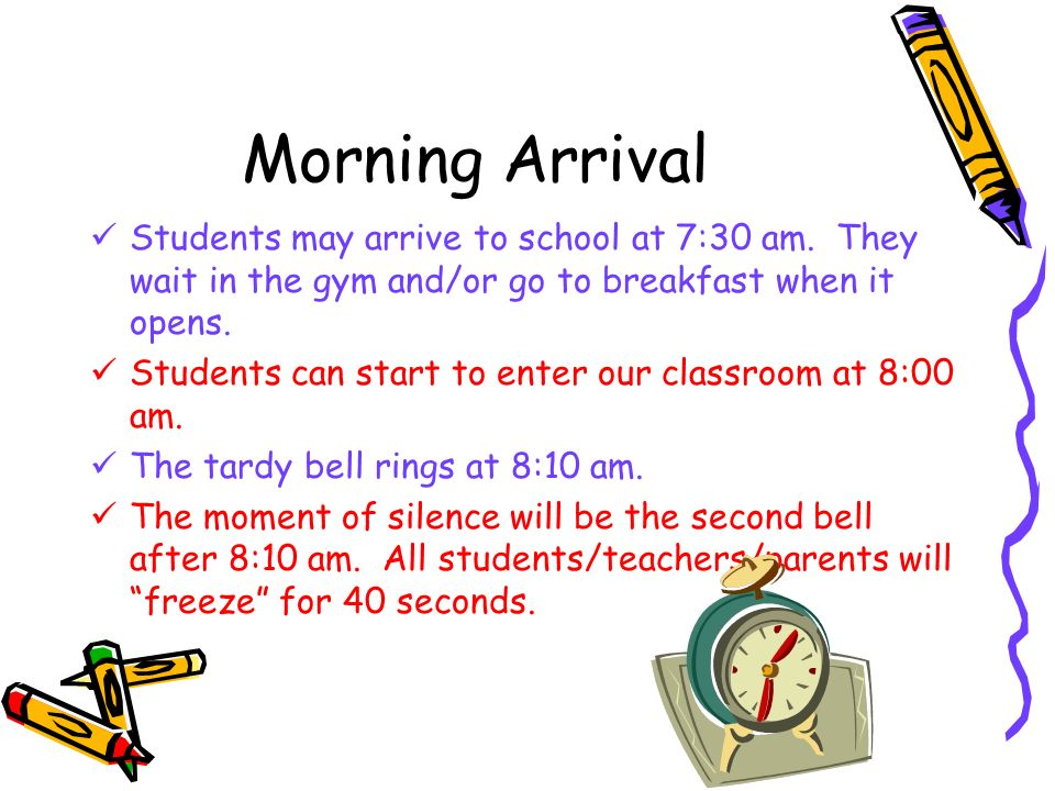Morning Arrival Students may arrive to school at 7:30 am. They wait in the gym and/or go to breakfast when it opens. Students can start to enter our c