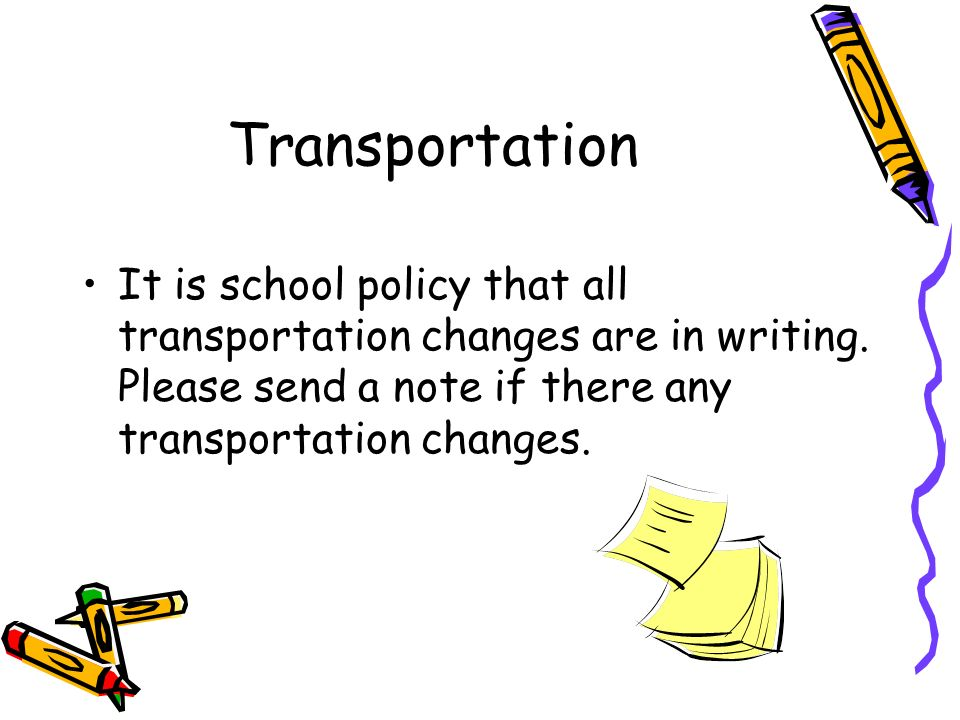 Transportation It is school policy that all transportation changes are in writing. Please send a note if there any transportation changes.