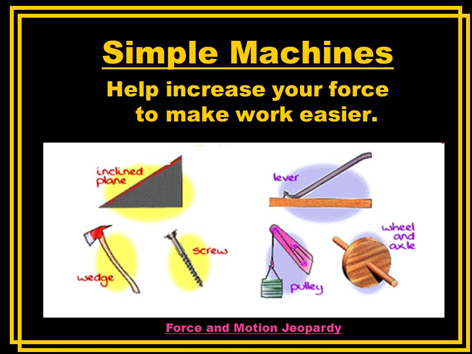 Simple Machines Help increase your force to make work easier. Force and Motion Jeopardy