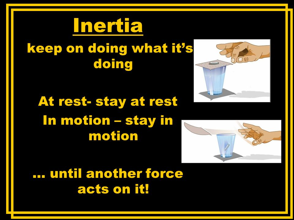 Inertia keep on doing what its doing At rest- stay at rest In motion – stay in motion … until another force acts on it!