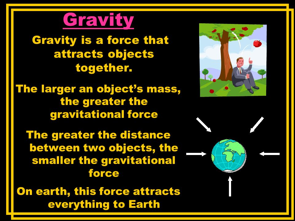 Gravity Gravity is a force that attracts objects together. The larger an objects mass, the greater the gravitational force The greater the distance be