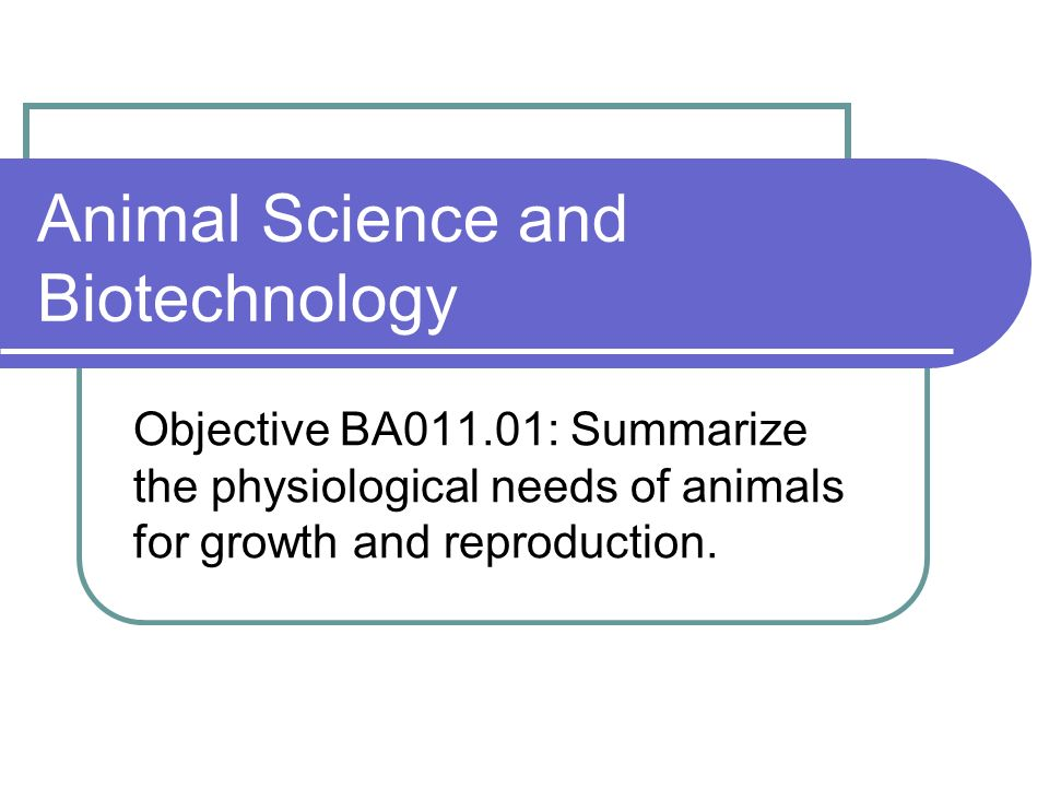Animal Science and Biotechnology Objective BA011.01: Summarize the physiological needs of animals for growth and reproduction.