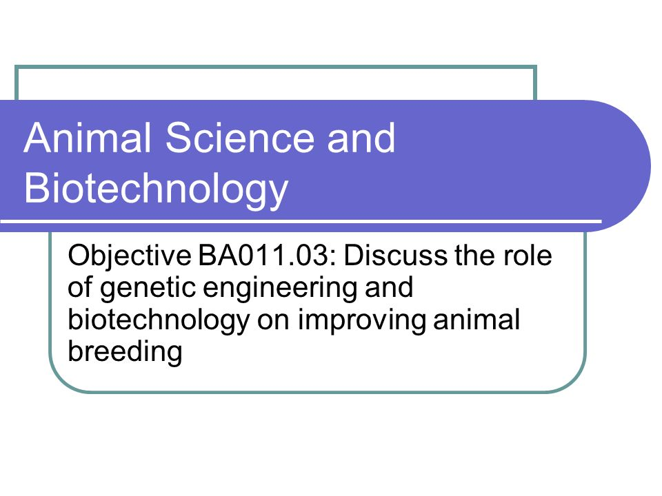 Animal Science and Biotechnology Objective BA011.03: Discuss the role of genetic engineering and biotechnology on improving animal breeding