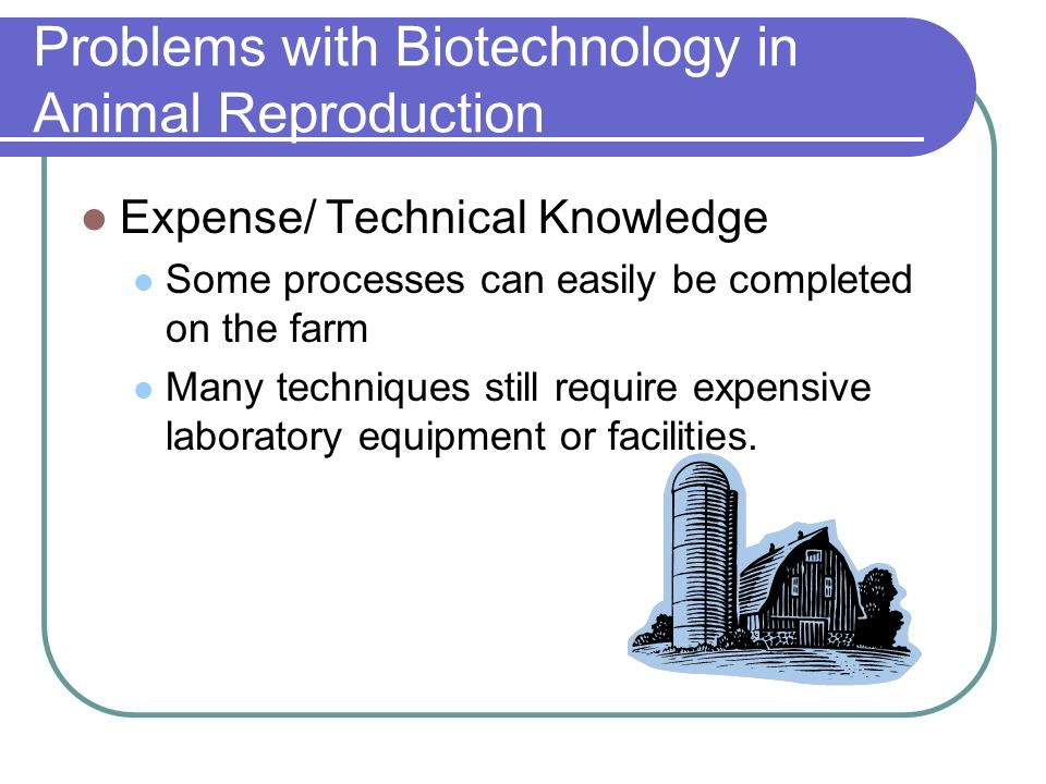 Problems with Biotechnology in Animal Reproduction Expense/ Technical Knowledge Some processes can easily be completed on the farm Many techniques sti