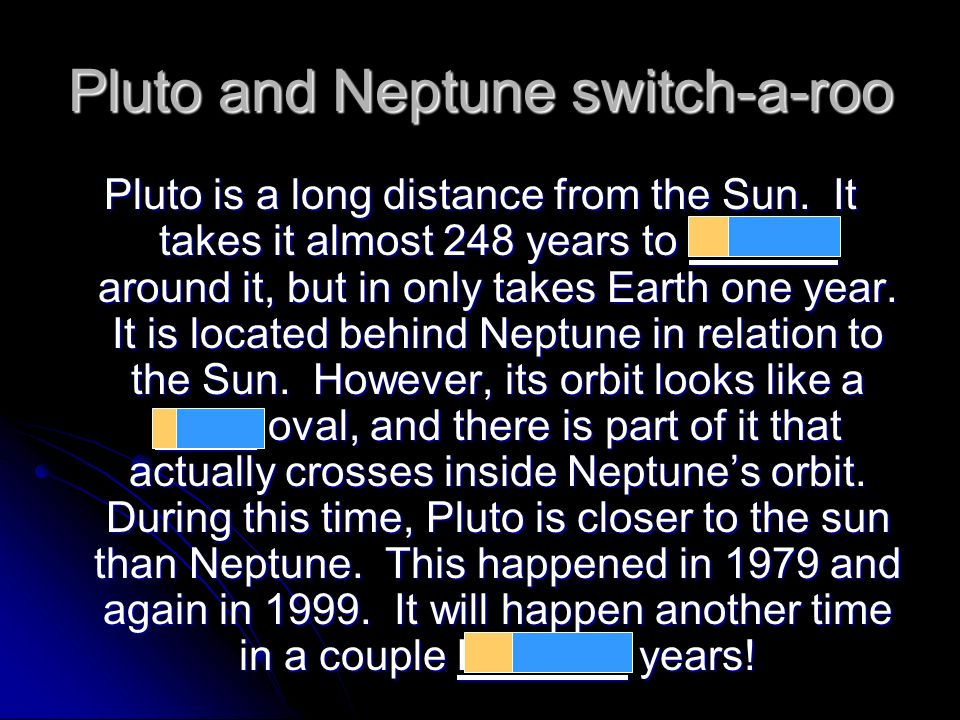 Pluto and Neptune switch-a-roo Pluto is a long distance from the Sun. It takes it almost 248 years to revolve around it, but in only takes Earth one y